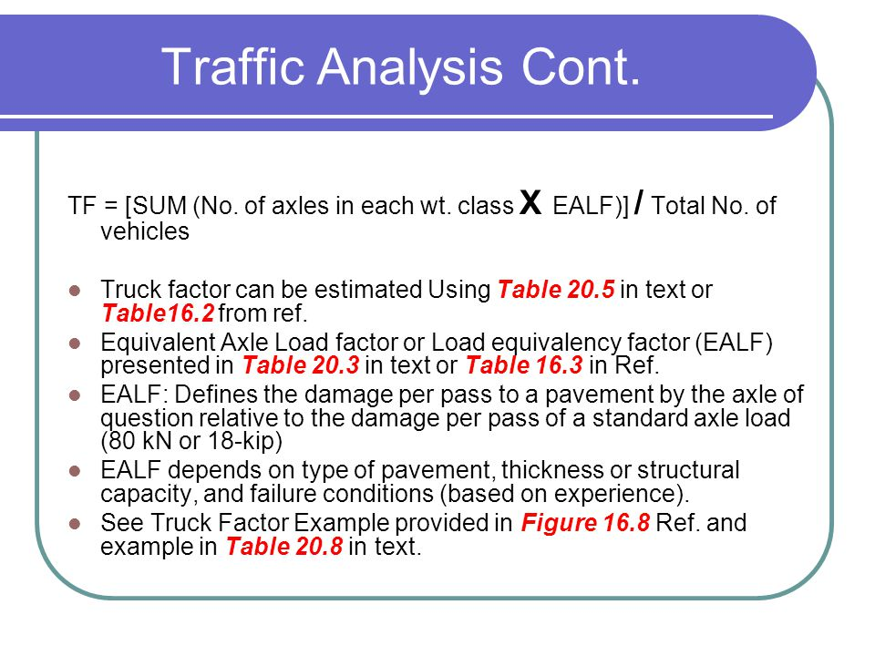 Traffic Analysis Cont. TF = [SUM (No. of axles in each wt. class X EALF)] / Total No. of vehicles.
